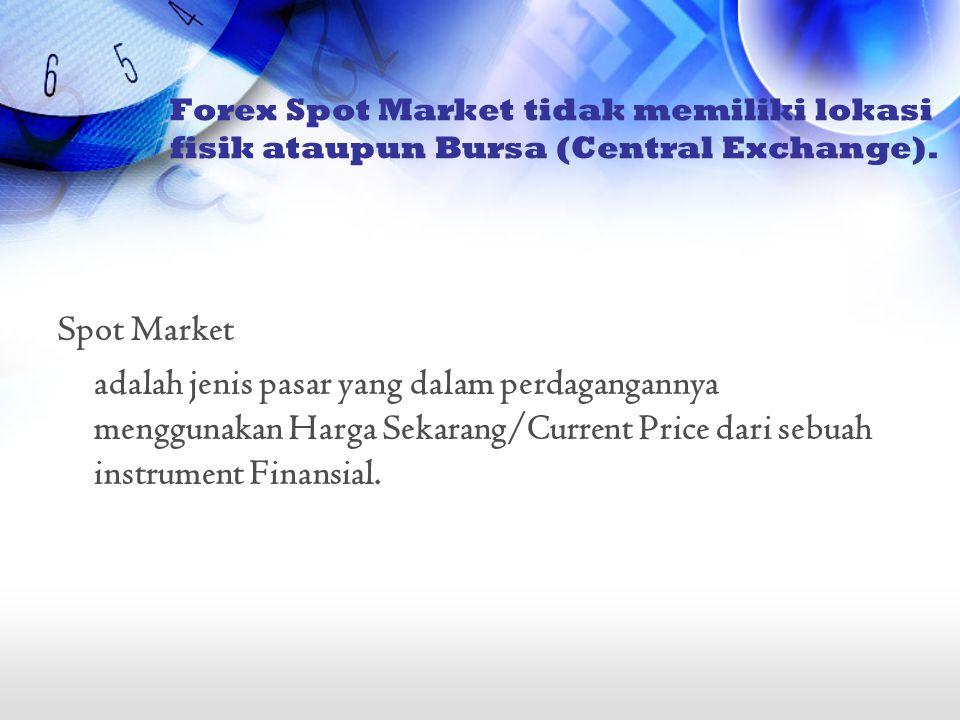 Forex Spot Market tidak memiliki lokasi fisik ataupun Bursa (Central Exchange).