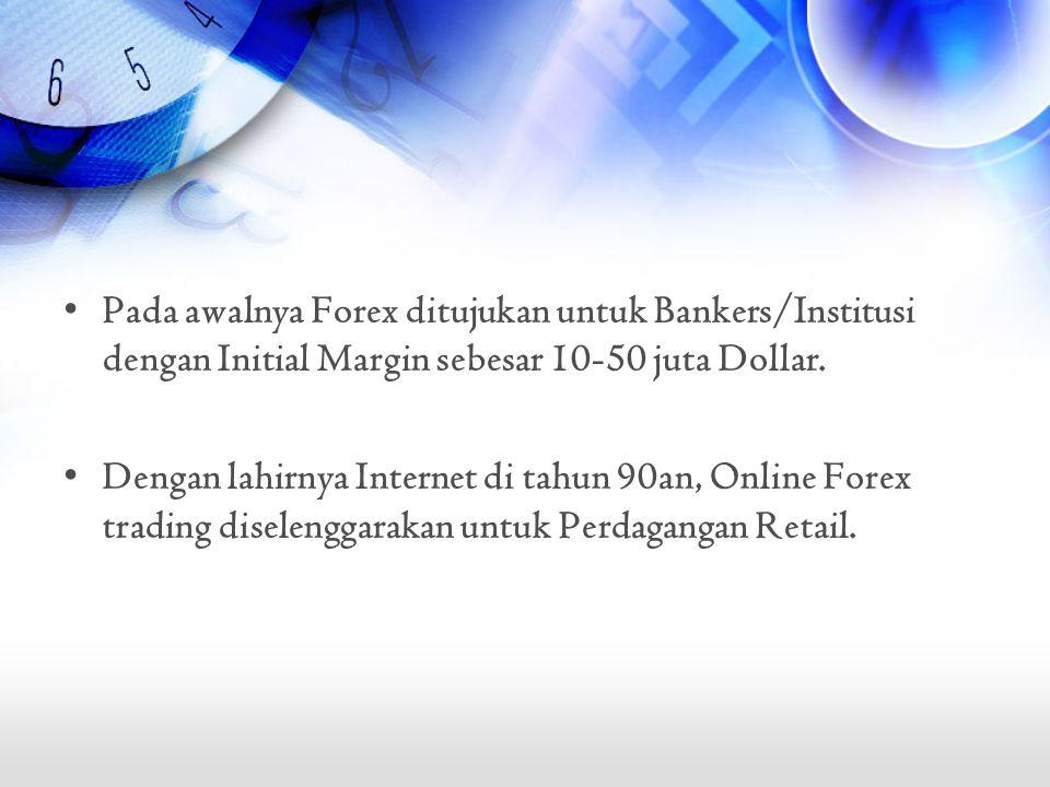 Pada awalnya Forex ditujukan untuk Bankers/Institusi dengan Initial Margin sebesar 10-50 juta Dollar.