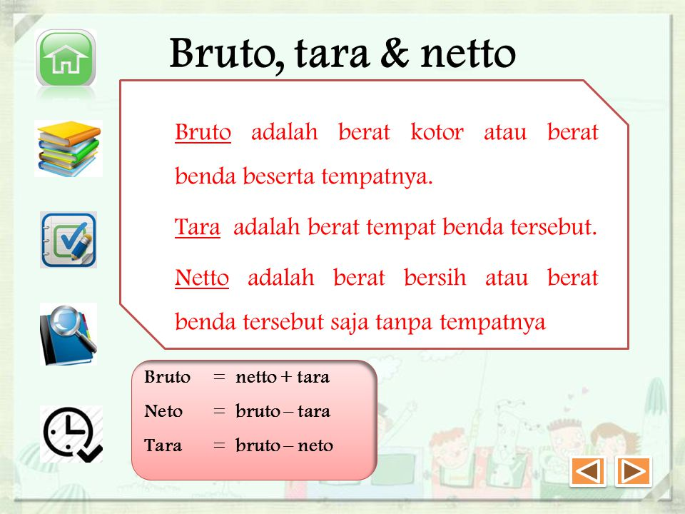 Bruto, tara & netto Bruto adalah berat kotor atau berat benda beserta tempatnya. Tara adalah berat tempat benda tersebut.