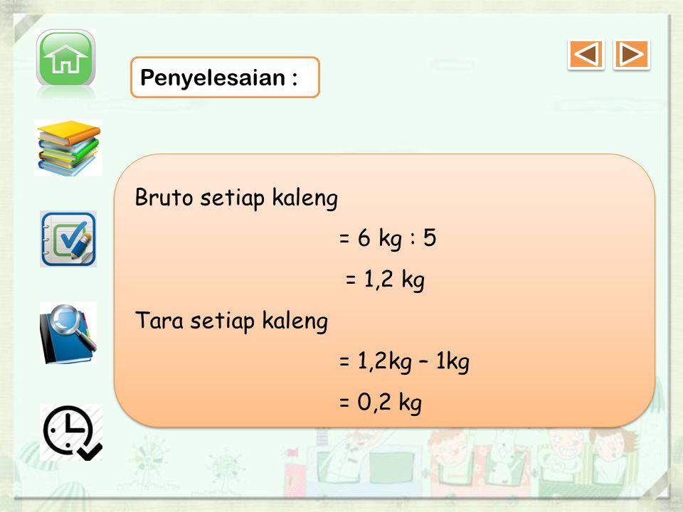 Penyelesaian : Bruto setiap kaleng = 6 kg : 5 = 1,2 kg Tara setiap kaleng = 1,2kg – 1kg = 0,2 kg