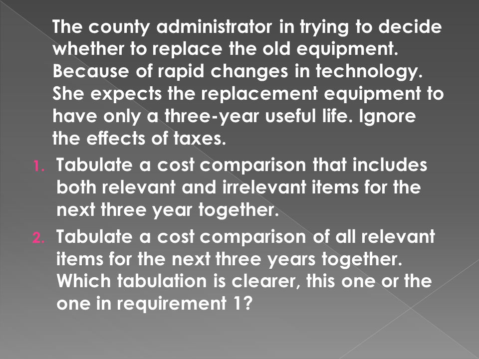 The county administrator in trying to decide whether to replace the old equipment. Because of rapid changes in technology. She expects the replacement equipment to have only a three-year useful life. Ignore the effects of taxes.