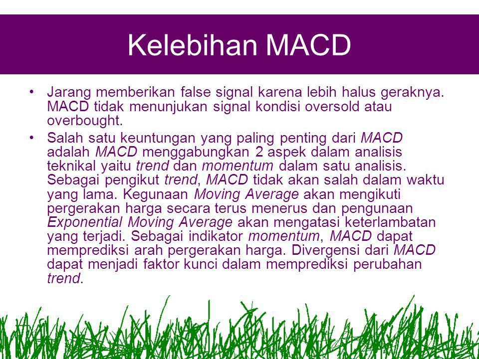 Kelebihan MACD Jarang memberikan false signal karena lebih halus geraknya. MACD tidak menunjukan signal kondisi oversold atau overbought.