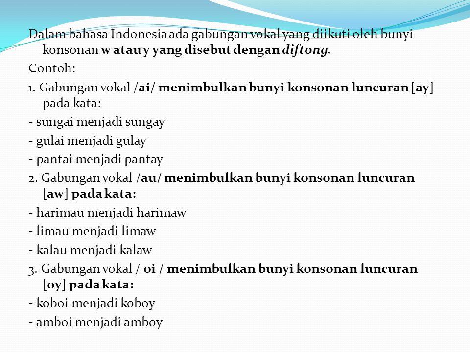 Dalam bahasa Indonesia ada gabungan vokal yang diikuti oleh bunyi konsonan w atau y yang disebut dengan diftong.