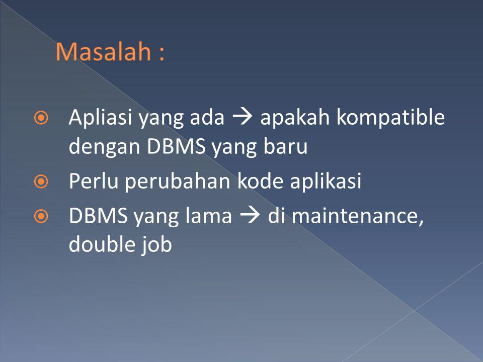 Masalah : Apliasi yang ada  apakah kompatible dengan DBMS yang baru
