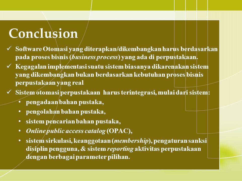 Conclusion Software Otomasi yang diterapkan/dikembangkan harus berdasarkan pada proses bisnis (business process) yang ada di perpustakaan.