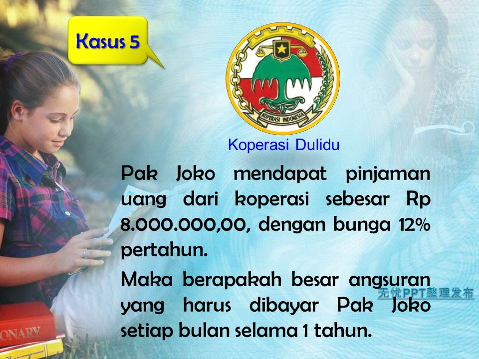 Kasus 5 Koperasi Dulidu. Pak Joko mendapat pinjaman uang dari koperasi sebesar Rp 8.000.000,00, dengan bunga 12% pertahun.