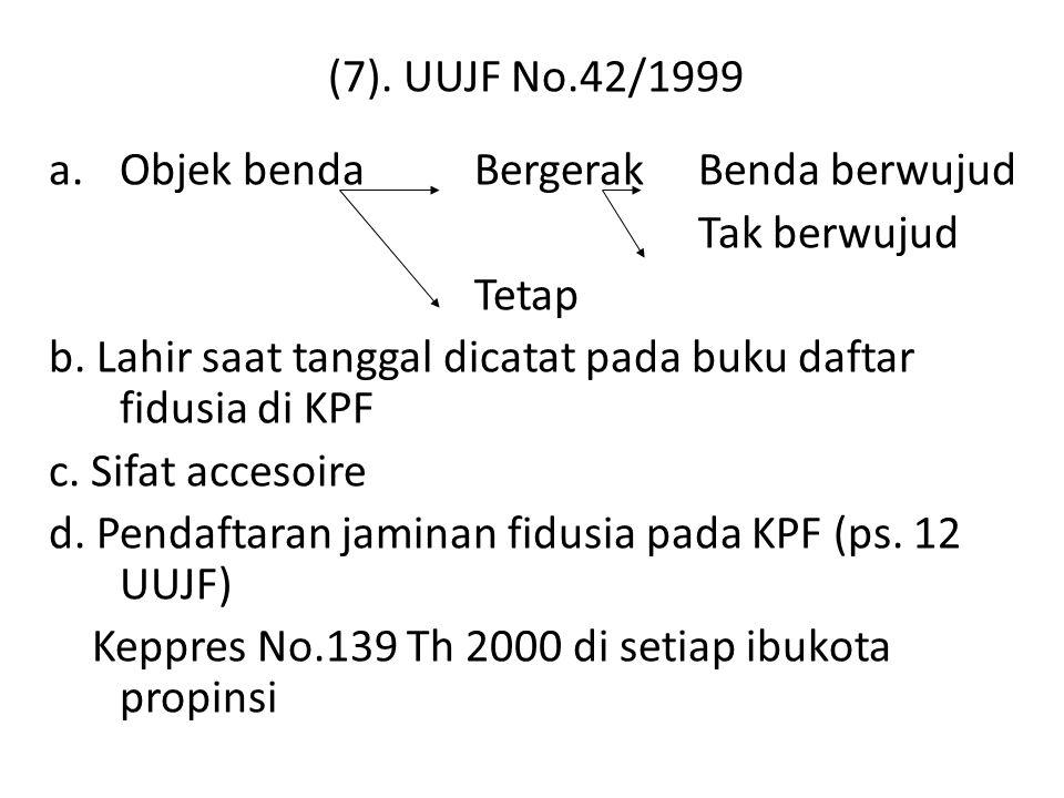(7). UUJF No.42/1999 Objek benda Bergerak Benda berwujud. Tak berwujud. Tetap. b. Lahir saat tanggal dicatat pada buku daftar fidusia di KPF.