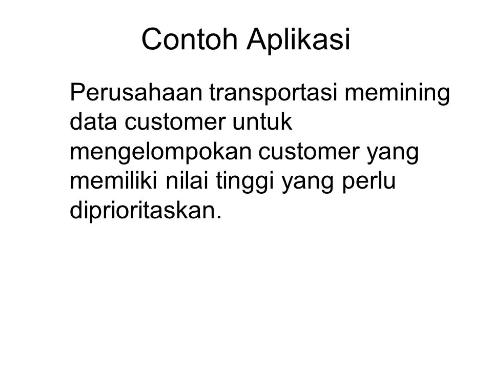 Contoh Aplikasi Perusahaan transportasi memining data customer untuk mengelompokan customer yang memiliki nilai tinggi yang perlu diprioritaskan.