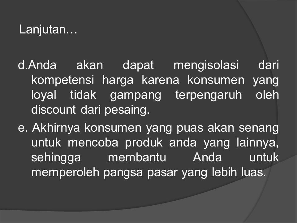 Lanjutan… d.Anda akan dapat mengisolasi dari kompetensi harga karena konsumen yang loyal tidak gampang terpengaruh oleh discount dari pesaing.