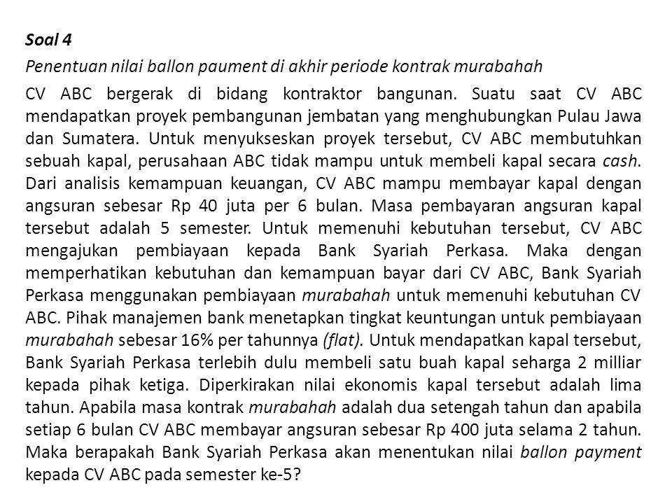 Soal 4 Penentuan nilai ballon paument di akhir periode kontrak murabahah CV ABC bergerak di bidang kontraktor bangunan.