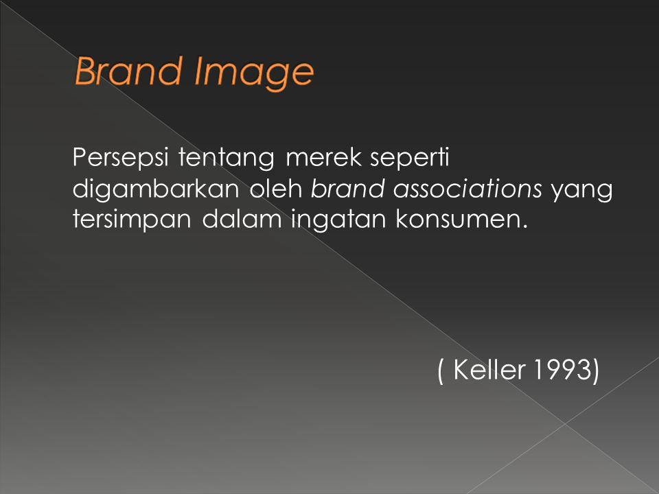 Brand Image Persepsi tentang merek seperti digambarkan oleh brand associations yang tersimpan dalam ingatan konsumen.