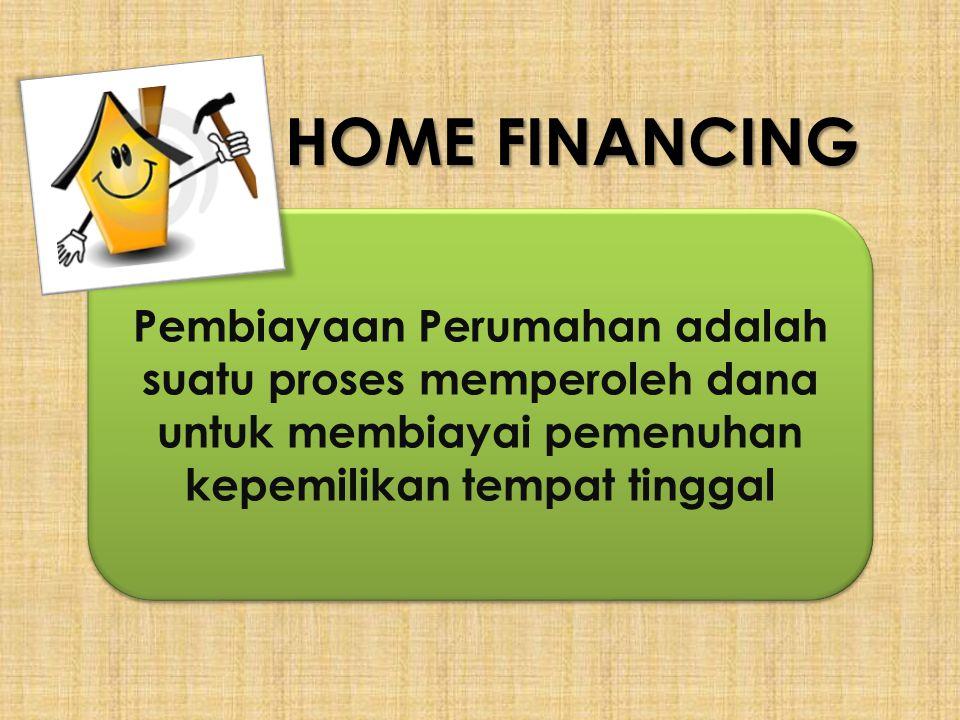 HOME FINANCING Pembiayaan Perumahan adalah suatu proses memperoleh dana untuk membiayai pemenuhan kepemilikan tempat tinggal.