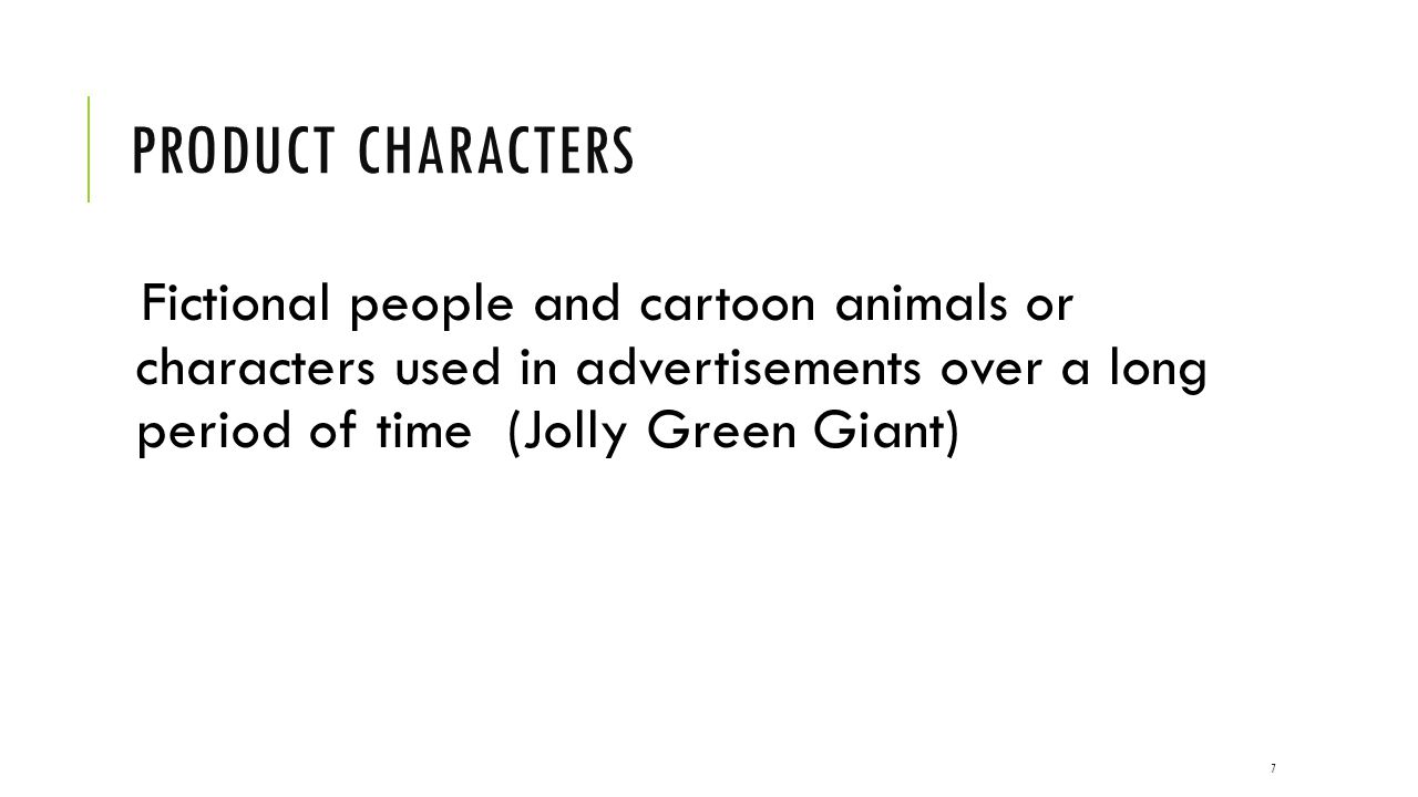 Product Characters Fictional people and cartoon animals or characters used in advertisements over a long period of time (Jolly Green Giant)