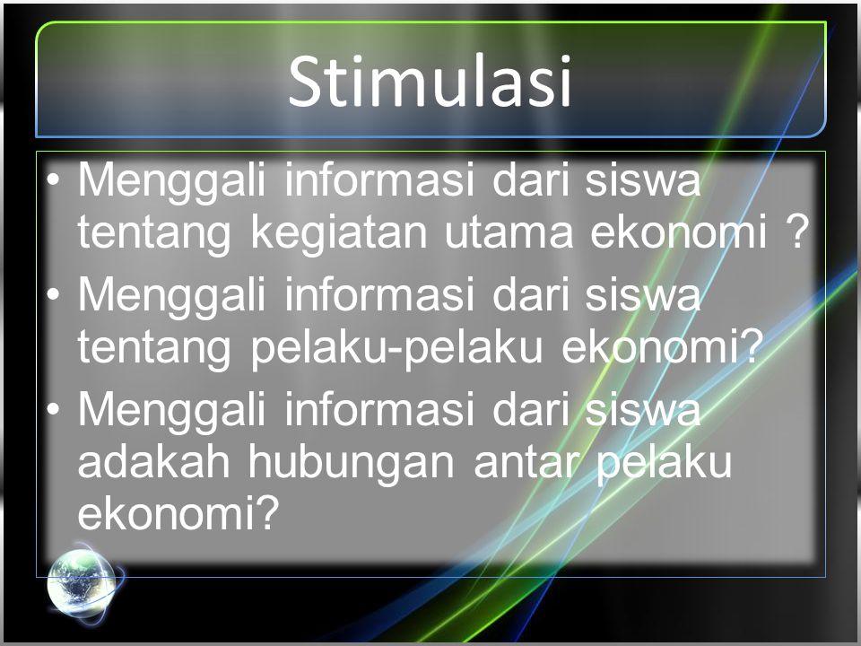 Stimulasi Menggali informasi dari siswa tentang kegiatan utama ekonomi Menggali informasi dari siswa tentang pelaku-pelaku ekonomi
