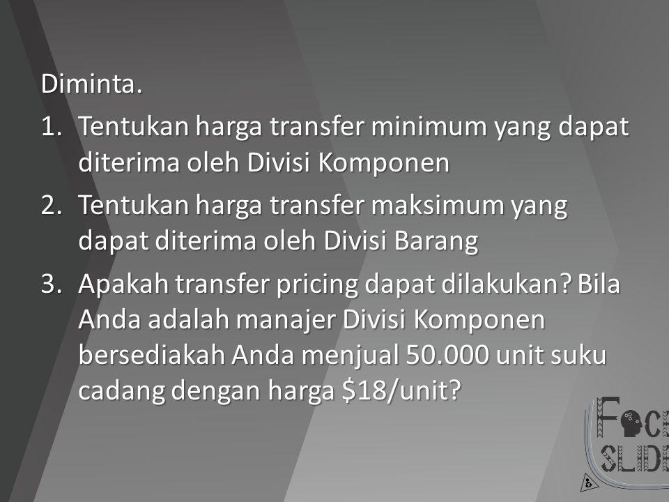 Diminta. Tentukan harga transfer minimum yang dapat diterima oleh Divisi Komponen.