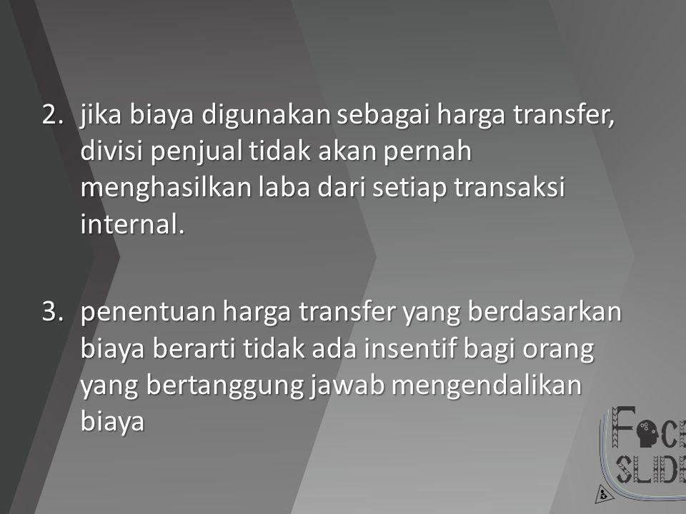jika biaya digunakan sebagai harga transfer, divisi penjual tidak akan pernah menghasilkan laba dari setiap transaksi internal.