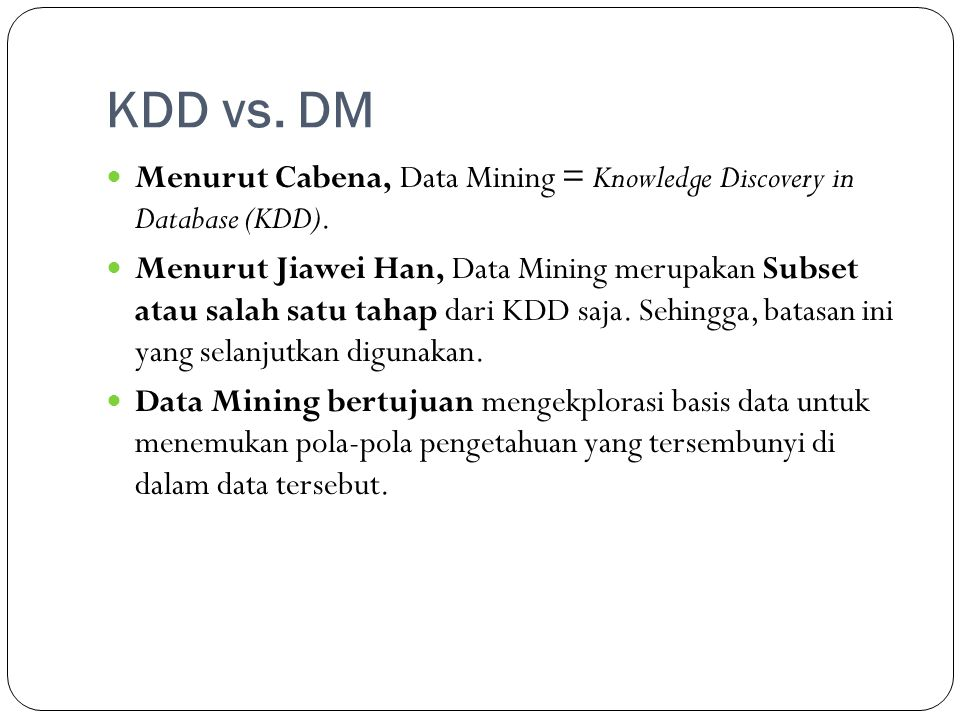 KDD vs. DM Menurut Cabena, Data Mining = Knowledge Discovery in Database (KDD).
