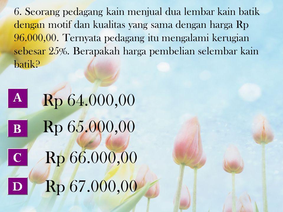 6. Seorang pedagang kain menjual dua lembar kain batik dengan motif dan kualitas yang sama dengan harga Rp 96.000,00. Ternyata pedagang itu mengalami kerugian sebesar 25%. Berapakah harga pembelian selembar kain batik