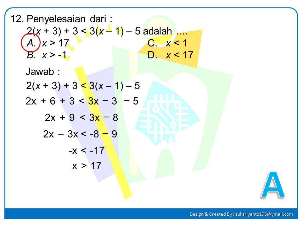 A 12. Penyelesaian dari : 2(x + 3) + 3 < 3(x – 1) – 5 adalah ....