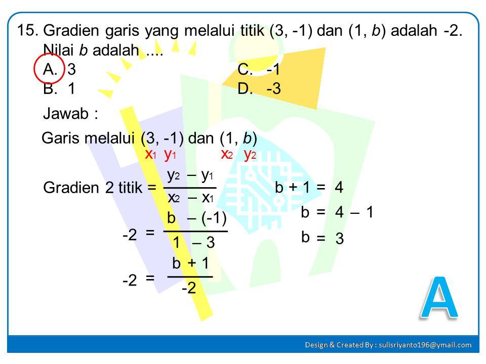 15. Gradien garis yang melalui titik (3, -1) dan (1, b) adalah -2. Nilai b adalah .... 3 C. -1.