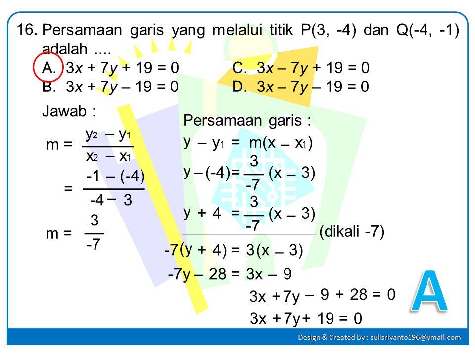 16. Persamaan garis yang melalui titik P(3, -4) dan Q(-4, -1) adalah .... 3x + 7y + 19 = 0 C. 3x – 7y + 19 = 0.