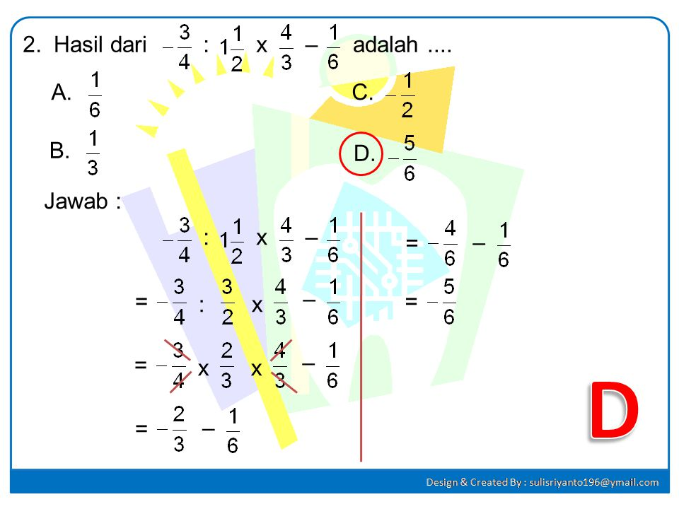 D 2. Hasil dari : x – adalah .... A. C. B. D. Jawab : : x – = – = – :