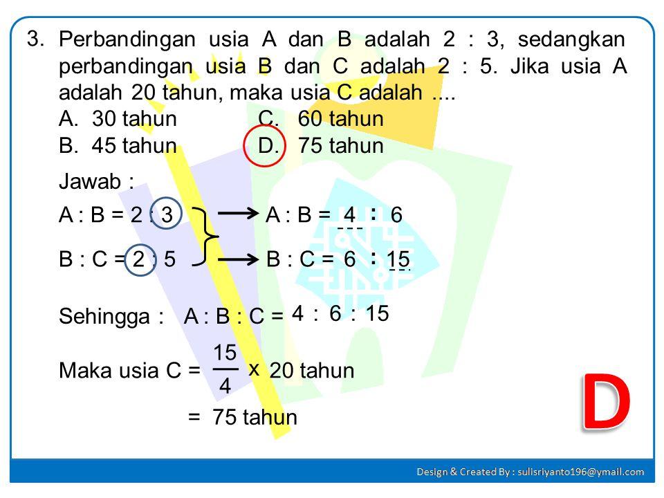 3. Perbandingan usia A dan B adalah 2 : 3, sedangkan perbandingan usia B dan C adalah 2 : 5. Jika usia A adalah 20 tahun, maka usia C adalah ....