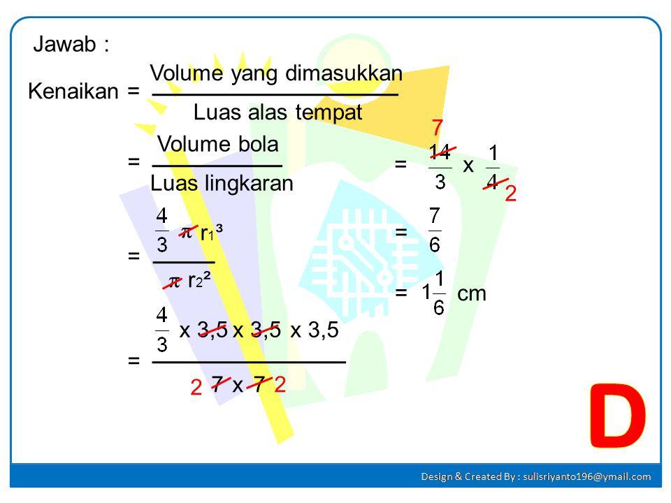 D Jawab : Volume yang dimasukkan Kenaikan = Luas alas tempat 7