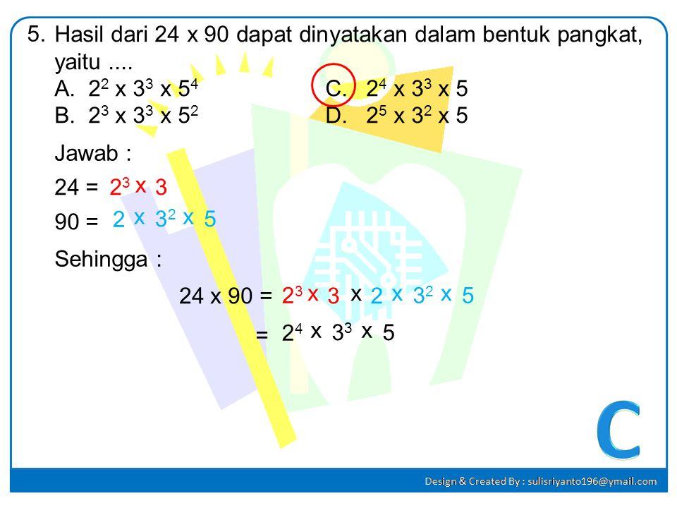 5. Hasil dari 24 x 90 dapat dinyatakan dalam bentuk pangkat, yaitu .... 22 x 33 x 54 C. 24 x 33 x 5.