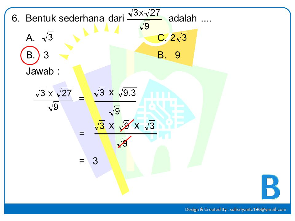 B 6. Bentuk sederhana dari adalah .... A. C. B. 3 B. 9 Jawab : x = x x