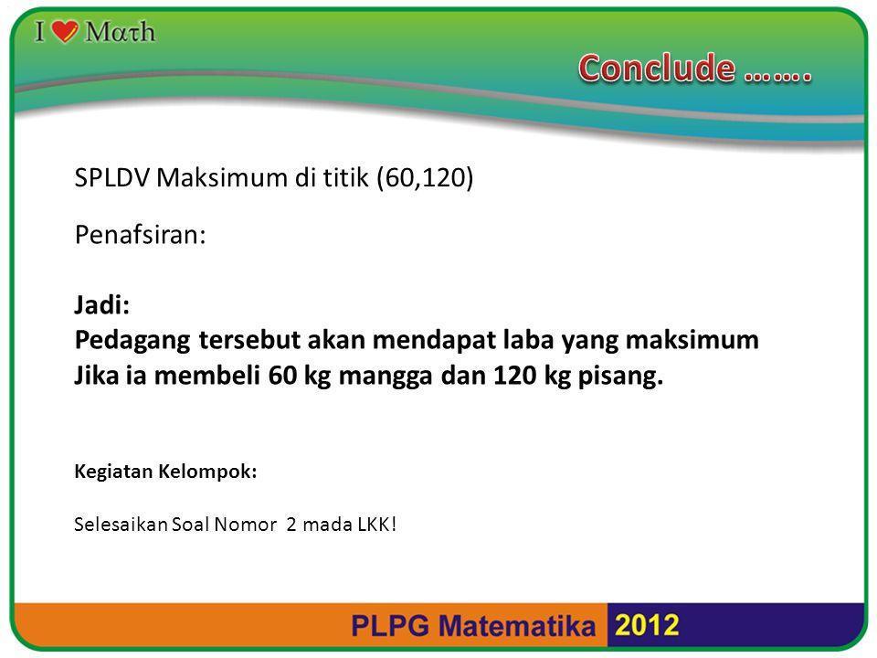 Conclude ……. SPLDV Maksimum di titik (60,120) Penafsiran: Jadi:
