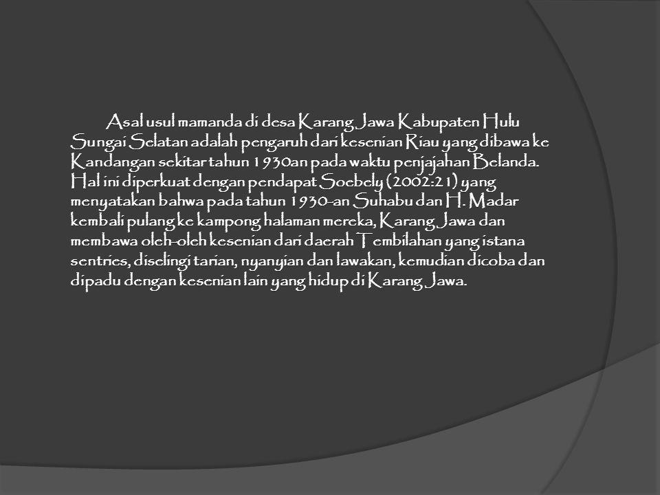 Asal usul mamanda di desa Karang Jawa Kabupaten Hulu Sungai Selatan adalah pengaruh dari kesenian Riau yang dibawa ke Kandangan sekitar tahun 1930an pada waktu penjajahan Belanda.