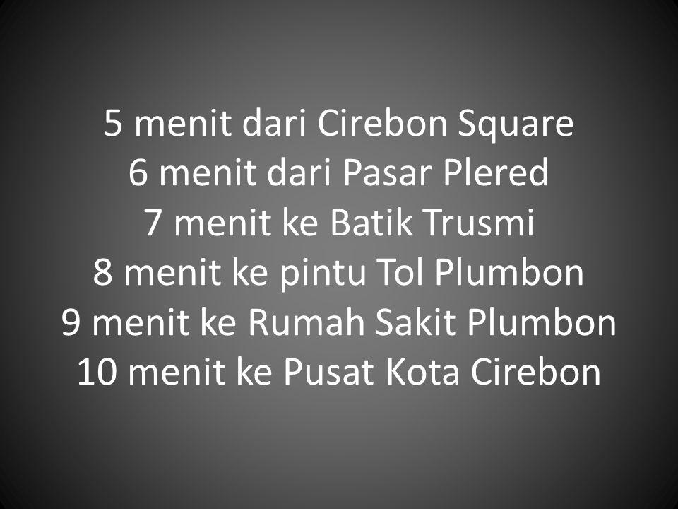 5 menit dari Cirebon Square 6 menit dari Pasar Plered 7 menit ke Batik Trusmi 8 menit ke pintu Tol Plumbon 9 menit ke Rumah Sakit Plumbon 10 menit ke Pusat Kota Cirebon