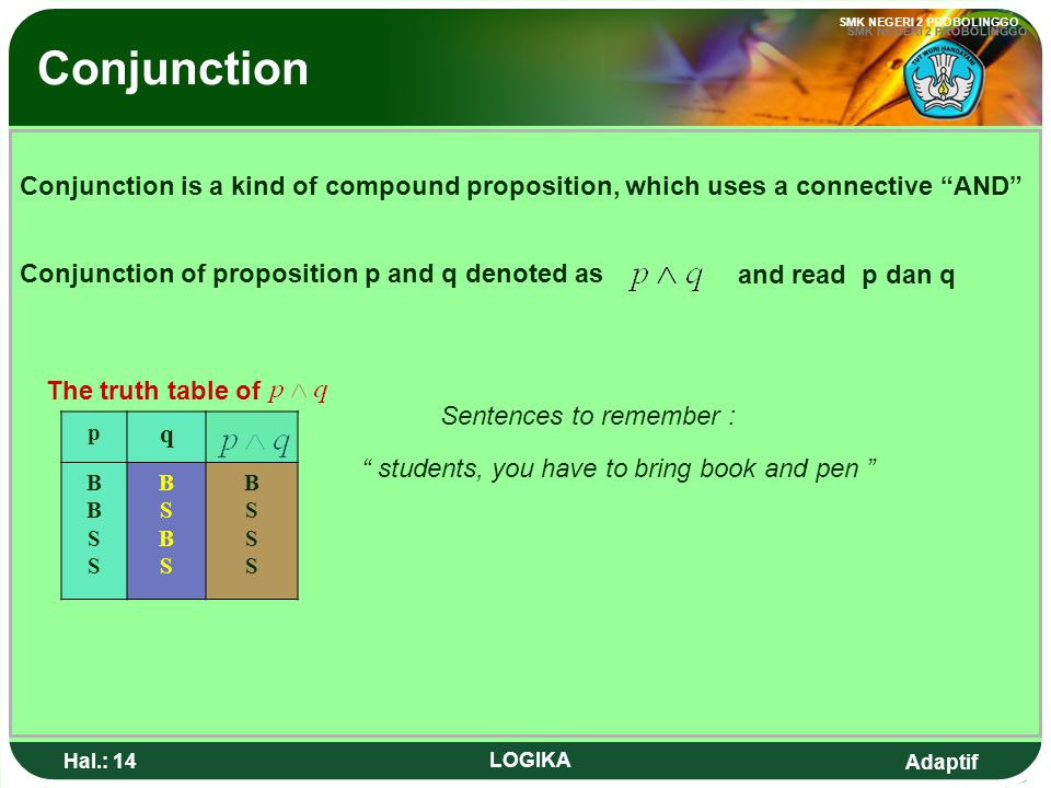 Conjunction Conjunction is a kind of compound proposition, which uses a connective AND and read p dan q.