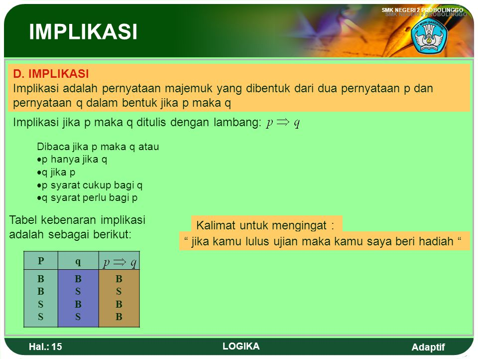 IMPLIKASI D. IMPLIKASI. Implikasi adalah pernyataan majemuk yang dibentuk dari dua pernyataan p dan pernyataan q dalam bentuk jika p maka q.