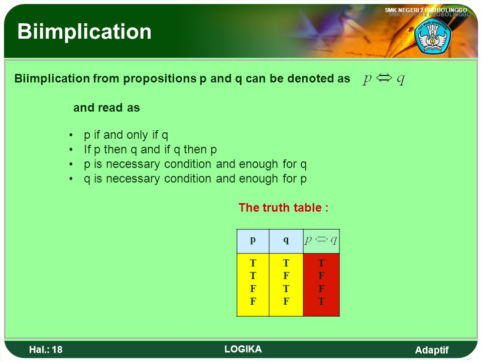 Biimplication Biimplication from propositions p and q can be denoted as. and read as. p if and only if q.