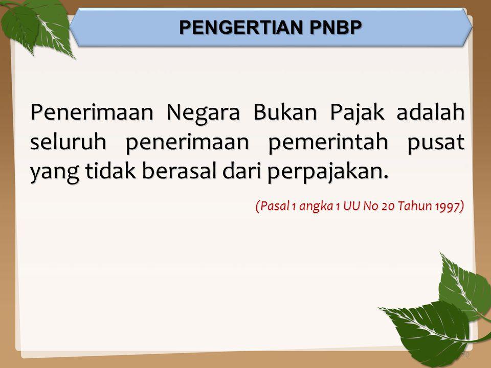 PENGERTIAN PNBP Penerimaan Negara Bukan Pajak adalah seluruh penerimaan pemerintah pusat yang tidak berasal dari perpajakan.