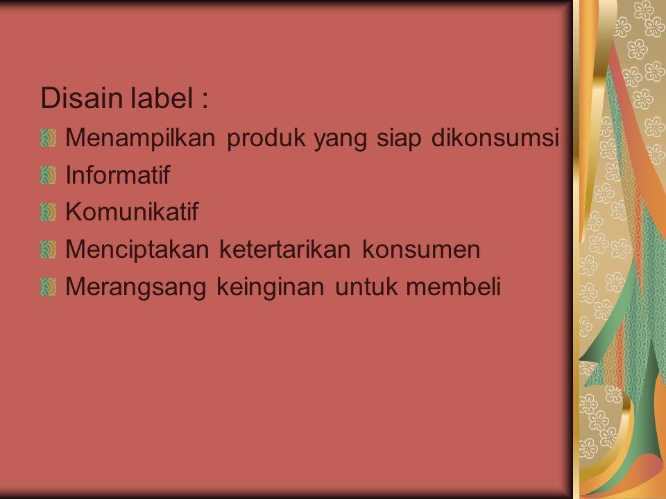 Disain label : Menampilkan produk yang siap dikonsumsi Informatif