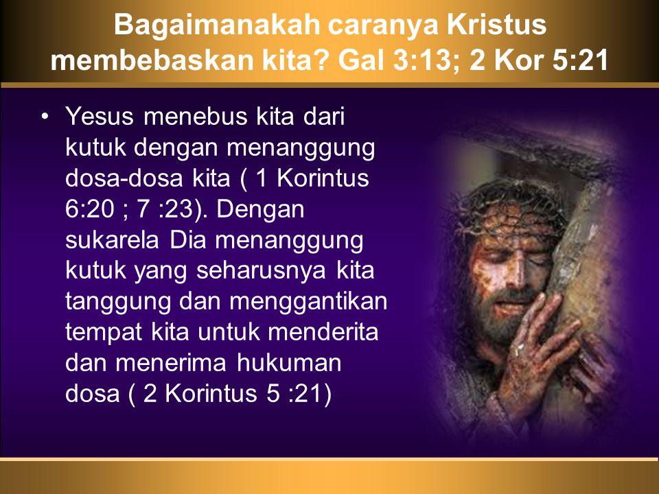 Bagaimanakah caranya Kristus membebaskan kita Gal 3:13; 2 Kor 5:21