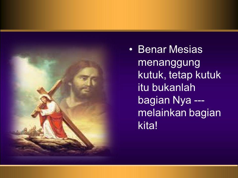 Benar Mesias menanggung kutuk, tetap kutuk itu bukanlah bagian Nya --- melainkan bagian kita!