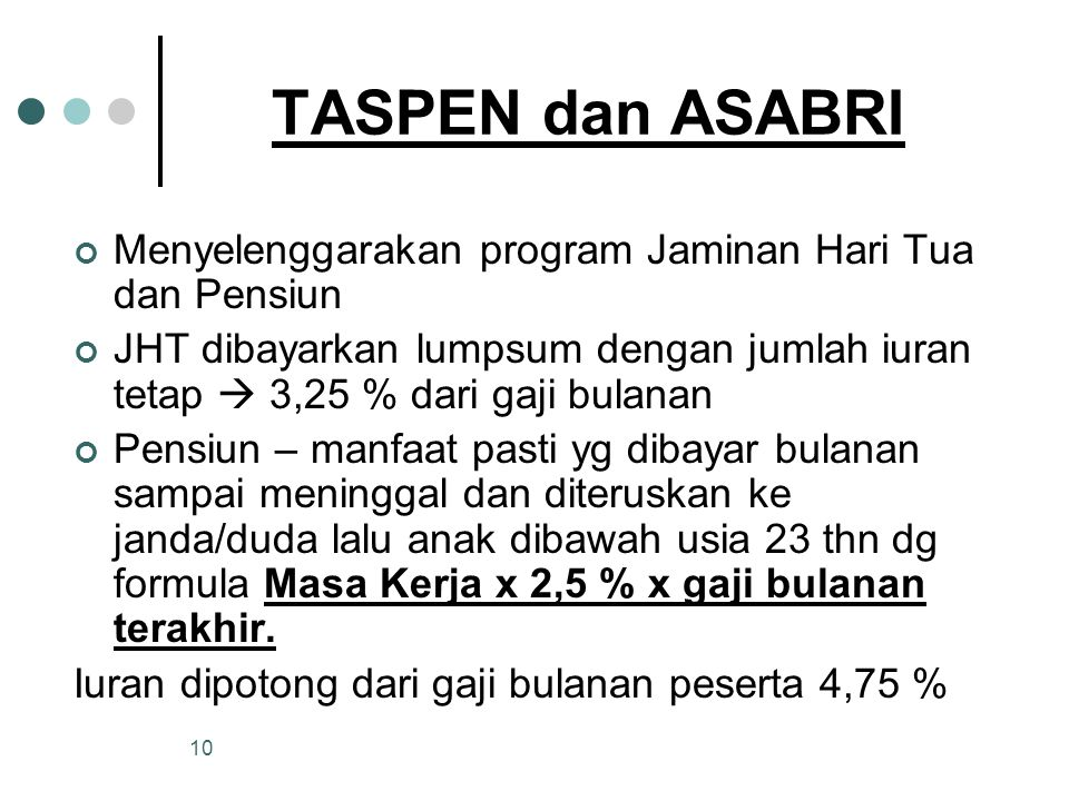 TASPEN dan ASABRI Menyelenggarakan program Jaminan Hari Tua dan Pensiun. JHT dibayarkan lumpsum dengan jumlah iuran tetap  3,25 % dari gaji bulanan.