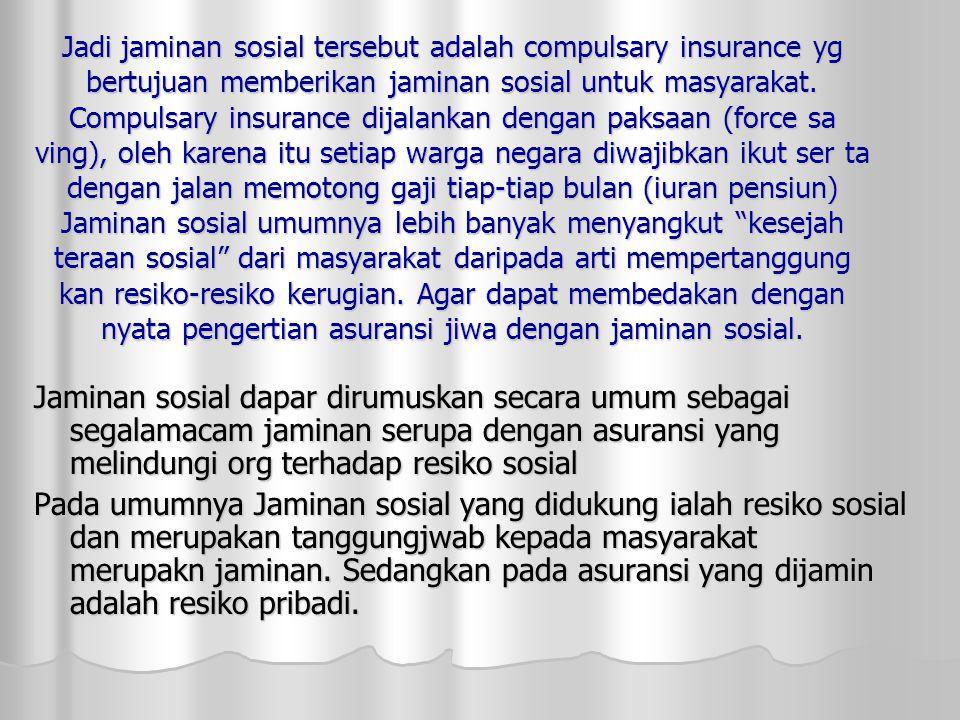 Jadi jaminan sosial tersebut adalah compulsary insurance yg bertujuan memberikan jaminan sosial untuk masyarakat. Compulsary insurance dijalankan dengan paksaan (force sa ving), oleh karena itu setiap warga negara diwajibkan ikut ser ta dengan jalan memotong gaji tiap-tiap bulan (iuran pensiun) Jaminan sosial umumnya lebih banyak menyangkut kesejah teraan sosial dari masyarakat daripada arti mempertanggung kan resiko-resiko kerugian. Agar dapat membedakan dengan nyata pengertian asuransi jiwa dengan jaminan sosial.