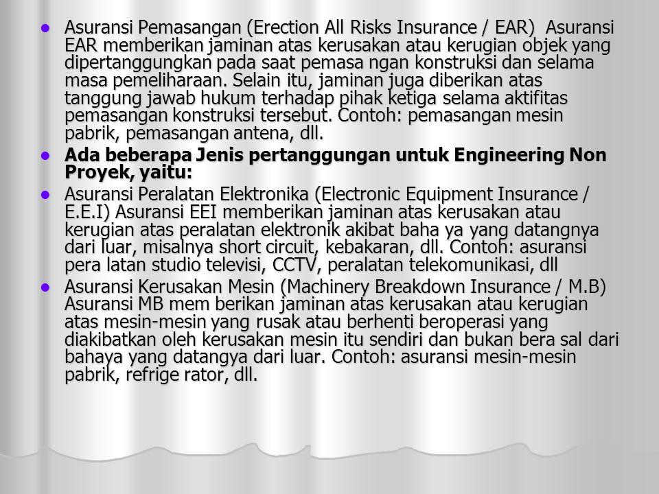 Asuransi Pemasangan (Erection All Risks Insurance / EAR) Asuransi EAR memberikan jaminan atas kerusakan atau kerugian objek yang dipertanggungkan pada saat pemasa ngan konstruksi dan selama masa pemeliharaan. Selain itu, jaminan juga diberikan atas tanggung jawab hukum terhadap pihak ketiga selama aktifitas pemasangan konstruksi tersebut. Contoh: pemasangan mesin pabrik, pemasangan antena, dll.
