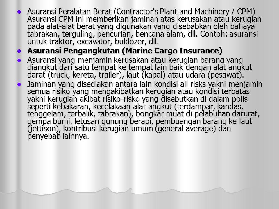 Asuransi Peralatan Berat (Contractor s Plant and Machinery / CPM) Asuransi CPM ini memberikan jaminan atas kerusakan atau kerugian pada alat-alat berat yang digunakan yang disebabkan oleh bahaya tabrakan, terguling, pencurian, bencana alam, dll. Contoh: asuransi untuk traktor, excavator, buldozer, dll.