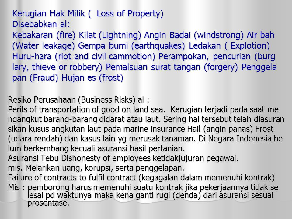 Kerugian Hak Milik ( Loss of Property) Disebabkan al: Kebakaran (fire) Kilat (Lightning) Angin Badai (windstrong) Air bah (Water leakage) Gempa bumi (earthquakes) Ledakan ( Explotion) Huru-hara (riot and civil cammotion) Perampokan, pencurian (burg lary, thieve or robbery) Pemalsuan surat tangan (forgery) Penggela pan (Fraud) Hujan es (frost)