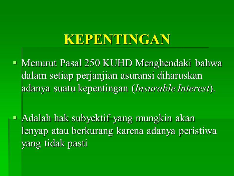 KEPENTINGAN Menurut Pasal 250 KUHD Menghendaki bahwa dalam setiap perjanjian asuransi diharuskan adanya suatu kepentingan (Insurable Interest).