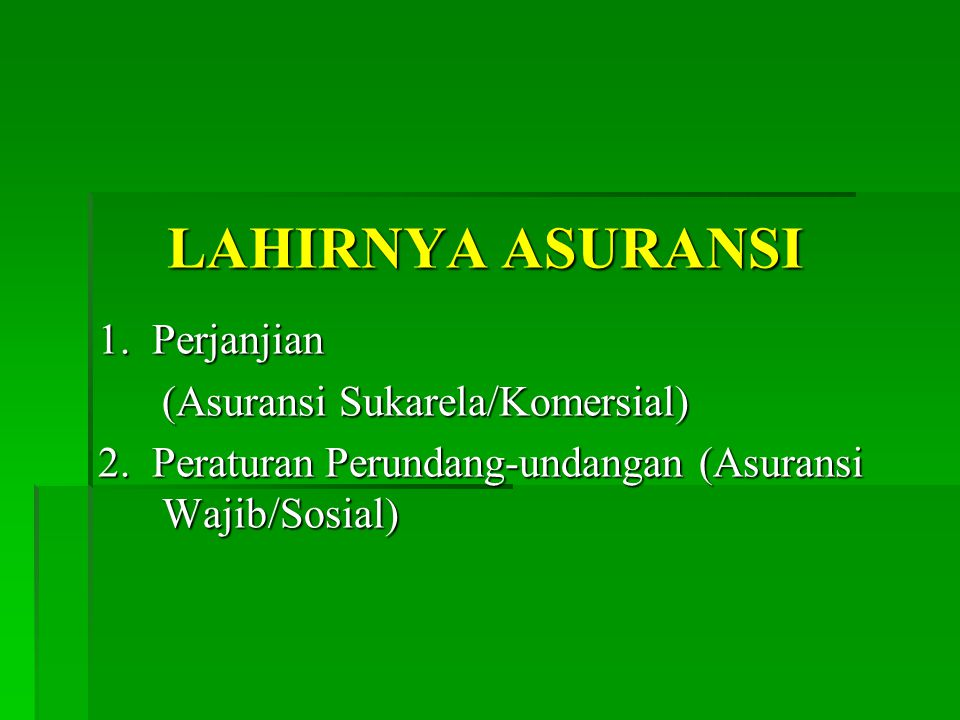 LAHIRNYA ASURANSI 1. Perjanjian (Asuransi Sukarela/Komersial) 2.