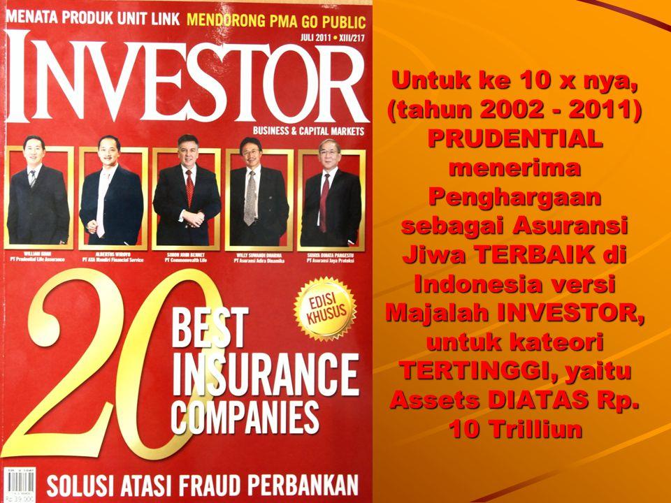 Untuk ke 10 x nya, (tahun 2002 - 2011) PRUDENTIAL menerima Penghargaan sebagai Asuransi Jiwa TERBAIK di Indonesia versi Majalah INVESTOR, untuk kateori TERTINGGI, yaitu Assets DIATAS Rp.