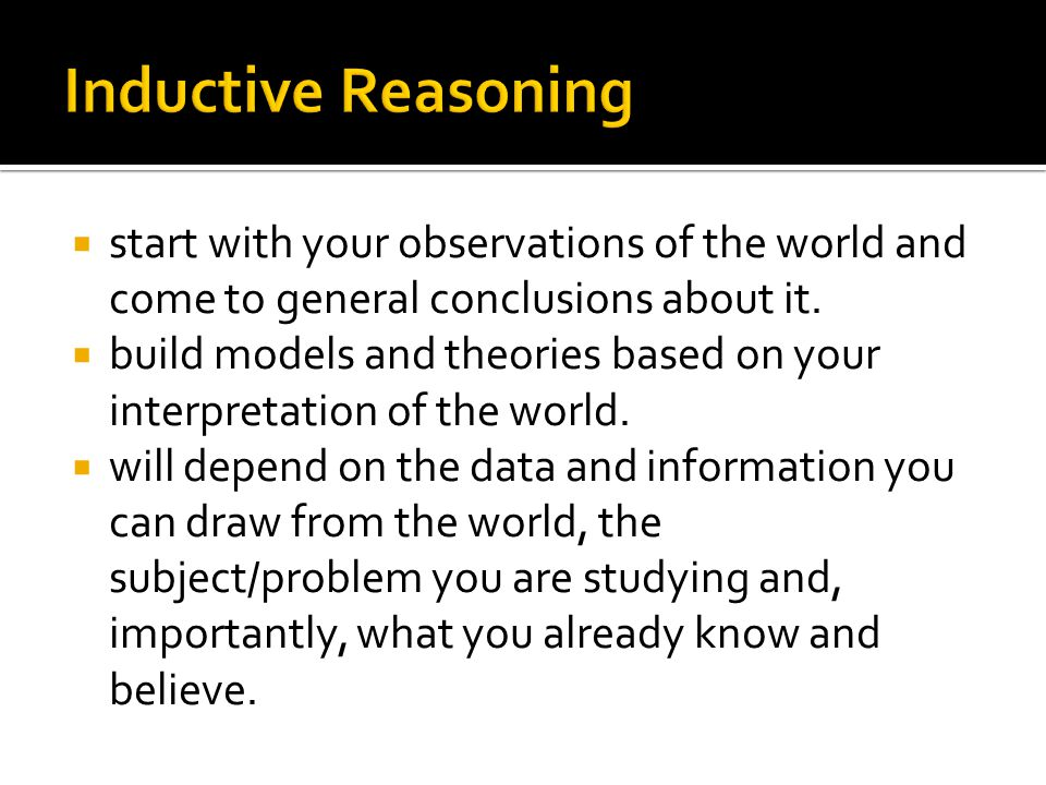 Inductive Reasoning start with your observations of the world and come to general conclusions about it.
