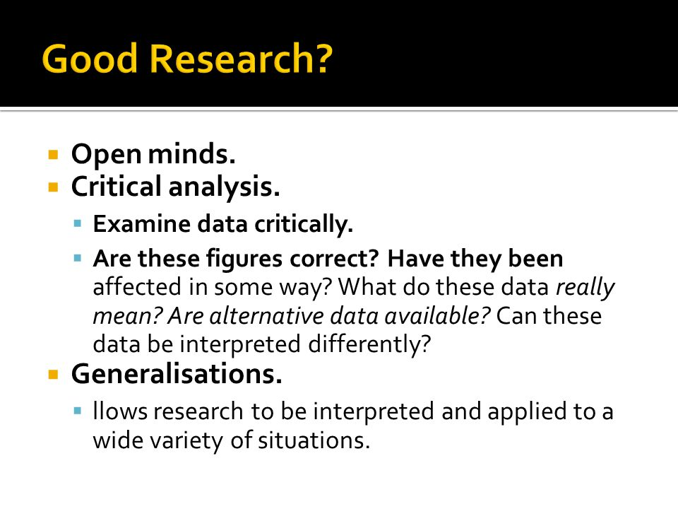 Good Research Open minds. Critical analysis. Generalisations.